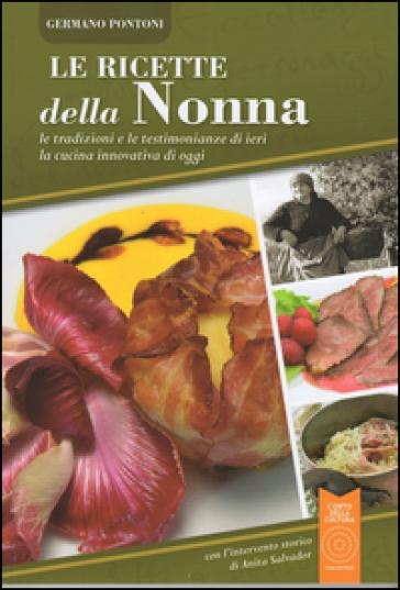 Le ricette della nonna. Le tradizioni e le testimonianze di ieri la cucina innovativa di oggi - Germano Pontoni  