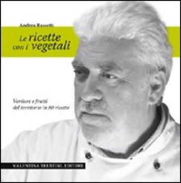Le ricette con i vegetali. Verdure e frutti del territorio in 80 ricette - Andrea Bassetti |