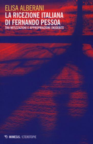 La ricezione italiana di Fernando Pessoa. Tra mitizzazioni e appropriazioni (in)debite - Elisa Alberani |