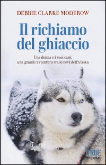 Il richiamo del ghiaccio. Una donna e i suoi cani: una grande avventura tra le nevi dell'Alaska - Debbie Clarke Moderow  