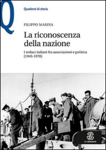 La riconoscenza della nazione. I reduci italiani fra associazioni e politica (1945-1970) - Filippo Masina |