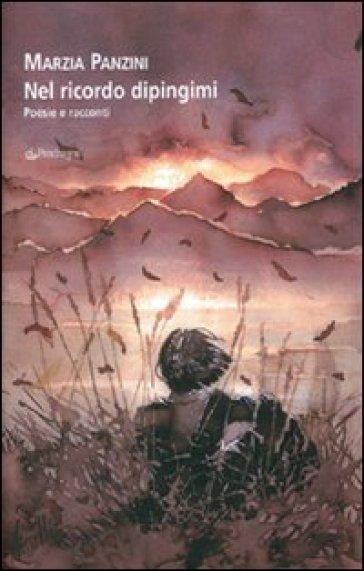 Nel ricordo dipingimi. Poesie e racconti - Marzia Panzini | Kritjur.org