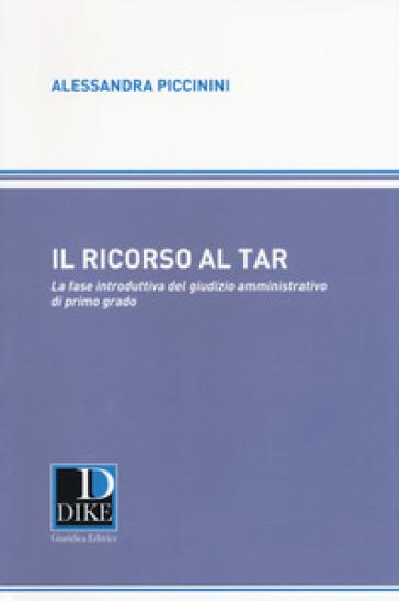 Il ricorso al TAR. La fase introduttiva del giusizio amministrativo di primo grado - Alessandra Piccinini |