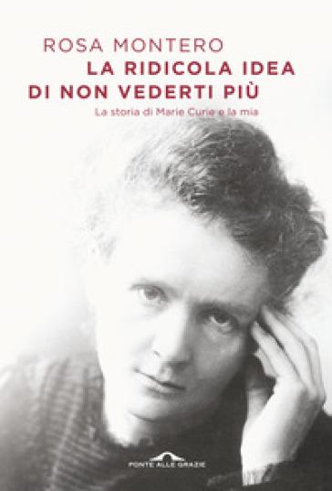 La ridicola idea di non vederti più. La storia di Marie Curie e la mia - Rosa Montero | Thecosgala.com