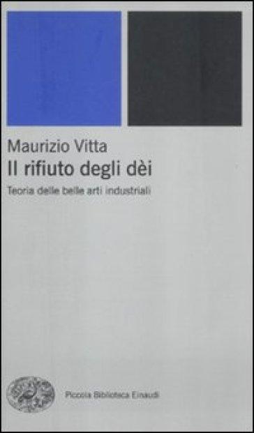 Il rifiuto degli dèi. Teoria delle belle arti industriali - Maurizio Vitta |