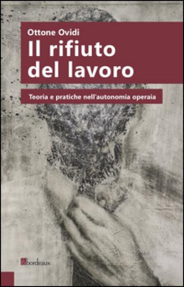 Il rifiuto del lavoro. Teoria e pratiche nell'autonomia operaia - Ottone Ovidi  