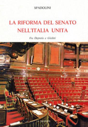 La riforma del Senato nell'Italia unita. Fra Depretis e Giolitti - Giovanni Spadolini  