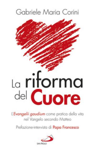 La riforma del cuore. L'Evangelii gaudium come pratica della vita nel Vangelo secondo Matteo - Gabriele Maria Corini  