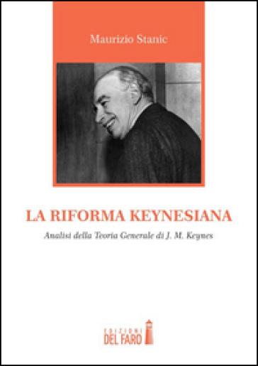 La riforma keynesiana. Analisi della teoria generale di J. M. Keynes - Maurizio Stanic |