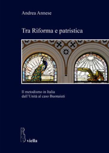 Tra riforma e patristica. Il metodismo in Italia dall'Unità al caso Buonaiuti - Andrea Annese |