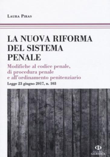 La riforma del processo penale. Modifiche al codice penale, di procedura penale e all'ordinamento penitenziario. Legge 23 giugno 2017, n. 103 - Laura Piras | Thecosgala.com