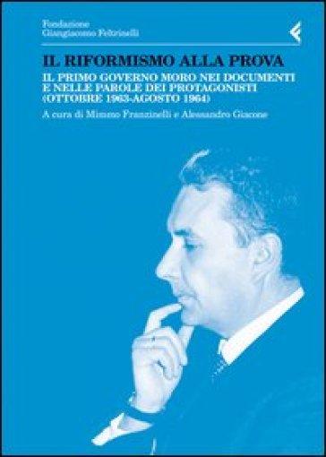 Il riformismo alla prova. Il primo governo Moro nei documenti e nelle parole dei protagonisti (ottobre 1963-agosto 1964) - M. Franzinelli |