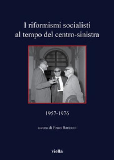 I riformisti socialisti al tempo del centro-sinistra (1957-1976) - E. Bartocci  