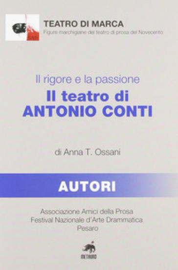 Il rigore e la passione. Il teatro di Antonio Conti - Anna T. Ossani | Rochesterscifianimecon.com