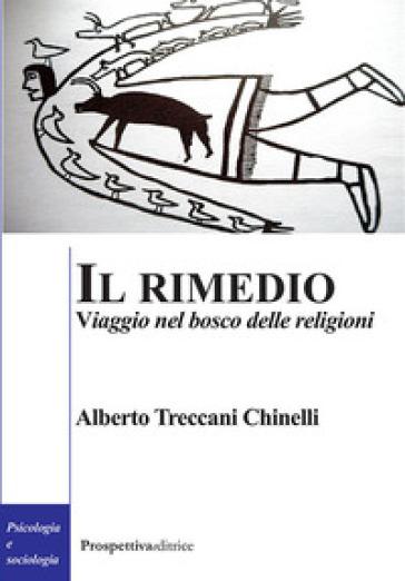 Il rimedio. Viaggio nel bosco delle religioni - Alberto Treccani Chinelli |