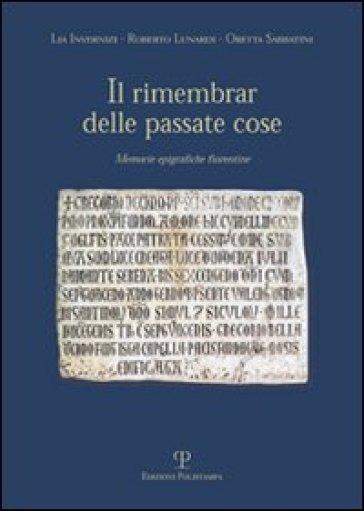Il rimembrare delle passate cose. Memorie epigrafiche fiorentine - Roberto Lunardi |