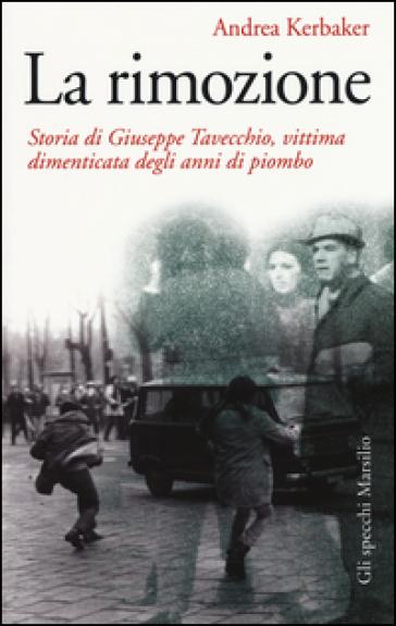 La rimozione. Storia di Giuseppe Tavecchio, vittima dimenticata degli anni di piombo - Andrea Kerbaker  