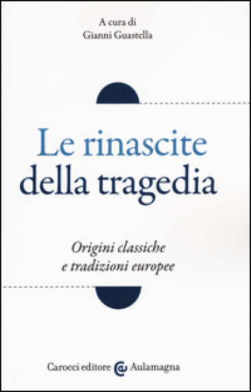 Le rinascite della tragedia. Origini classiche e tradizioni europee - G. Guastella | Jonathanterrington.com
