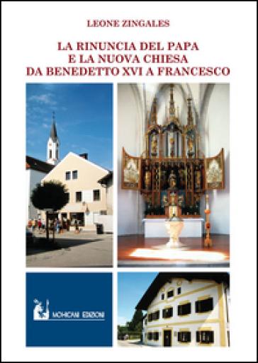 La rinuncia del papa e la nuova Chiesa. Da Benedetto XVI a Francesco - Leone Zingales | Kritjur.org