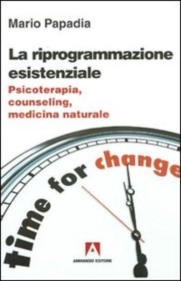 La riprogrammazione esistenziale. Psicoterapia, counseling, medicina naturale - Mario Papadia |