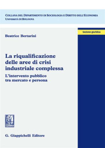 La riqualificazione delle aree di crisi industriale complessa. L'intervento pubblico tra mercato e persona - Beatrice Bertarini  