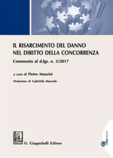 Il risarcimento del danno per violazioni del diritto della concorrenza. Commento al d.lgs. n. 3/2017 . Con Contenuto digitale per download e accesso on line - P. Manzini |