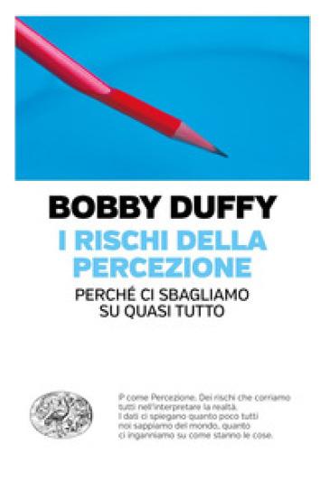 I rischi della percezione. Perché ci sbagliamo su quasi tutto - Bobby Duffy | Thecosgala.com