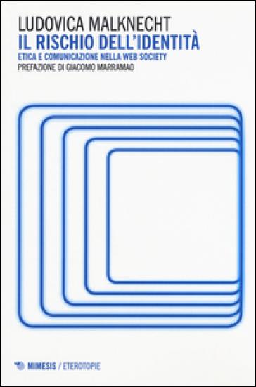Il rischio dell'identità. Etica e comunicazione nella web society - Ludovica Malknecht  