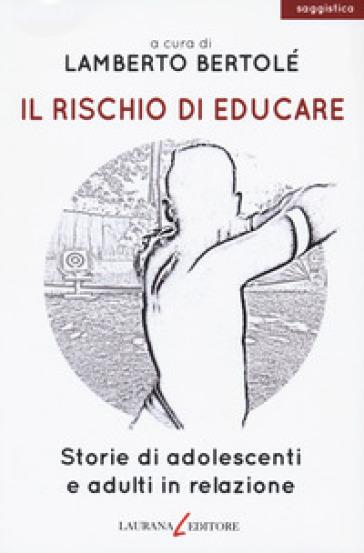 Il rischio di educare. Storie di adolescenti e adulti in relazione