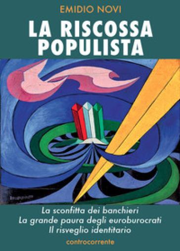 La riscossa populista. La sconfitta dei banchieri, la grande paura degli euroburocrati, il risveglio identitario - Emidio Novi |