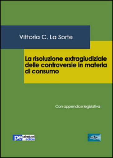 La risoluzione extragiudiziale delle controversie in materia di consumo. Con appendice legislativa - Vittoria C. La Sorte | Rochesterscifianimecon.com