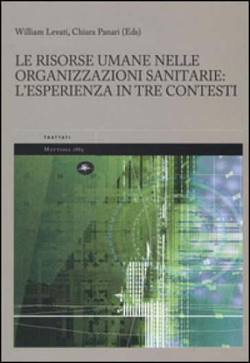 Le risorse umane nelle organizzazioni sanitarie: l'esperienza in tre contesti - William Levati |