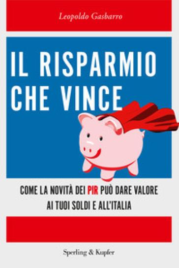 Il risparmio che vince. Come la novità dei PIR può dare valore ai tuoi soldi e all'Italia - Leopoldo Gasbarro | Jonathanterrington.com