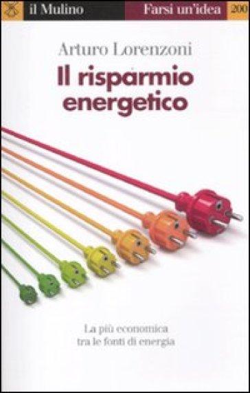 Il risparmio energetico. La più economica tra le fonti di energia - Arturo Lorenzoni |