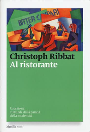 Al ristorante. Una storia culturale dalla pancia della modernità - Christoph Ribbat |