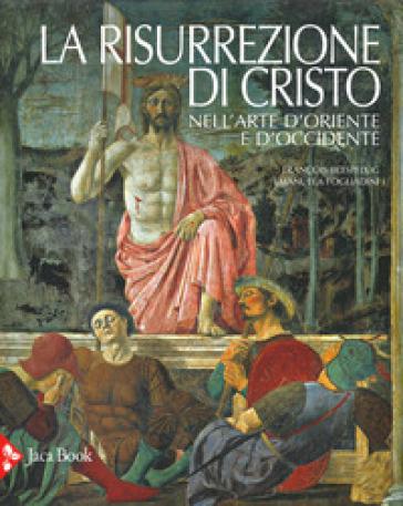 La risurrezione di Cristo nell'arte d'Oriente e d'Occidente. Ediz. illustrata - Emanuela Fogliadini |