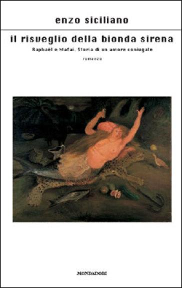 Il risveglio della bionda sirena. Raphael e Mafai. Storia di un amore coniugale - Enzo Siciliano | Kritjur.org