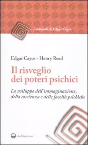 Il risveglio dei poteri psichici. Lo sviluppo dell'immaginazione, della coscienza e delle facoltà psichiche - Edgar Cayce |