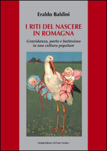 I riti del nascere in Romagna. Gravidanza, parto e battesimo in una cultura popolare - Eraldo Baldini |