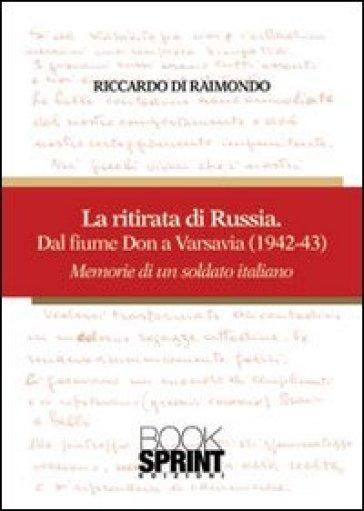 La ritirata russa dal fiume Don a Varsavia (1942-43). Memorie di un soldato italiano - Riccardo Di Raimondo   Rochesterscifianimecon.com