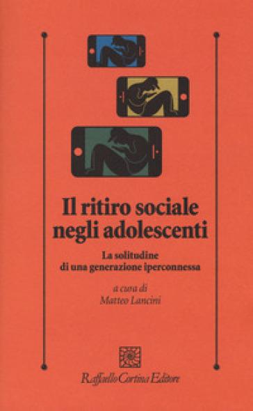 Il ritiro sociale negli adolescenti. La solitudine di una generazione iperconnessa - M. Lancini | Thecosgala.com