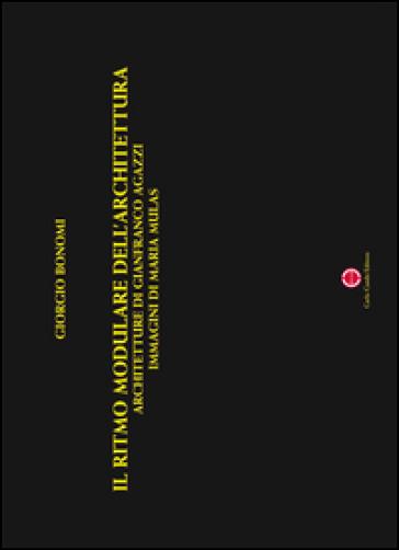 Il ritmo modulare dell'architettura. Architetture di Gianfranco Agazzi, immagini di Maria Mulas. Ediz. illustrata - G. Bonomi   Rochesterscifianimecon.com
