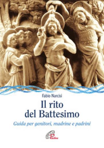 Il rito del battesimo. Guida per genitori, madrine e padrini - Fabio Narcisi | Rochesterscifianimecon.com