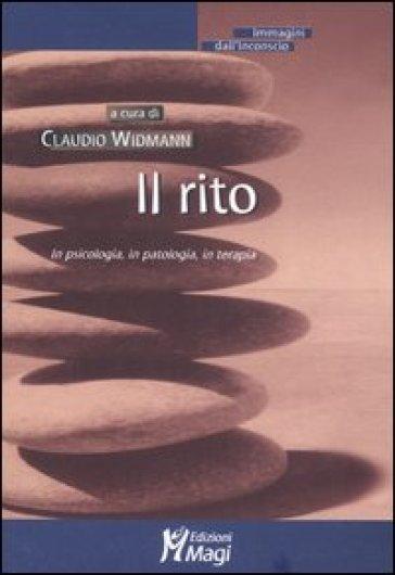 Il rito. In psicologia, in patologia, in terapia - C. Widmann |