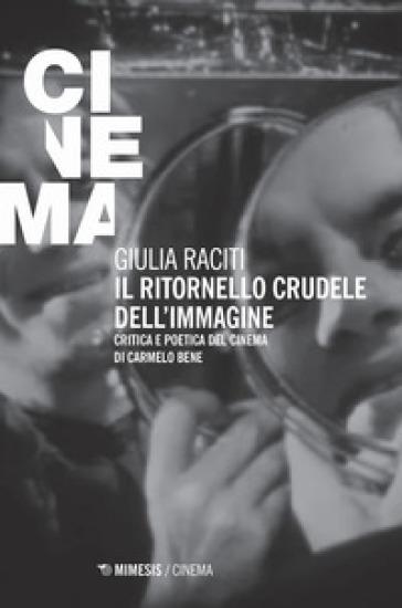 Il ritornello crudele dell'immagine. Critica e poetica del cinema di Carmelo Bene - Giulia Raciti  
