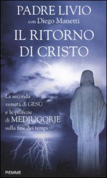 Il ritorno di Cristo. La seconda venuta di Gesù e le profezie di Medjugorje sulla fine dei tempi - Diego Manetti |