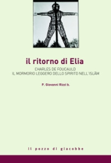 Il ritorno di Elia. Charles de Foucauld e il mormorio leggero dello spirito nell'Islam - Giovanni Rizzi  