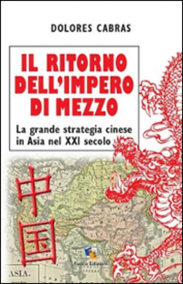 Il ritorno dell'Impero di Mezzo - La grande strategia cinese in Asia nel XXI secolo - Dolores Cabras |