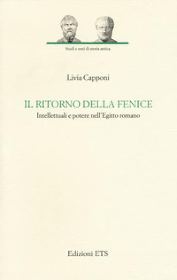 Il ritorno della fenice. Intellettuali e potere nell'Egitto romano - Livia Capponi  