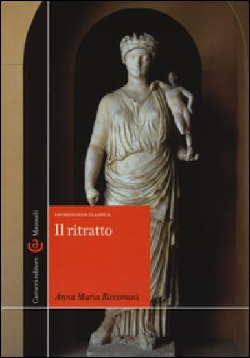 Il ritratto. Archeologia classica. Ediz. illustrata - Anna Maria Riccomini  